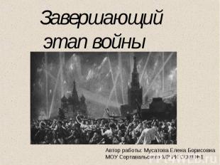 Завершающий этап войны Автор работы: Мусатова Елена Борисовна МОУ Сортавальского