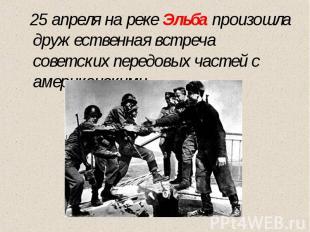 25 апреля на реке Эльба произошла дружественная встреча советских передовых част
