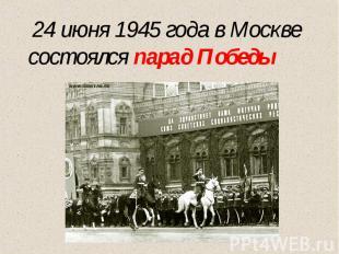 24 июня 1945 года в Москве состоялся парад Победы