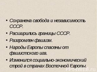 Сохранена свобода и независимость СССР. Расширились границы СССР. Разгромлен фаш