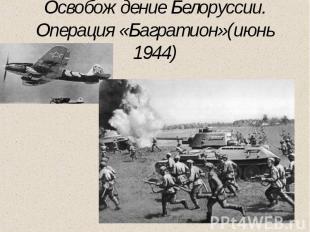 Освобождение Белоруссии. Операция «Багратион»(июнь 1944)