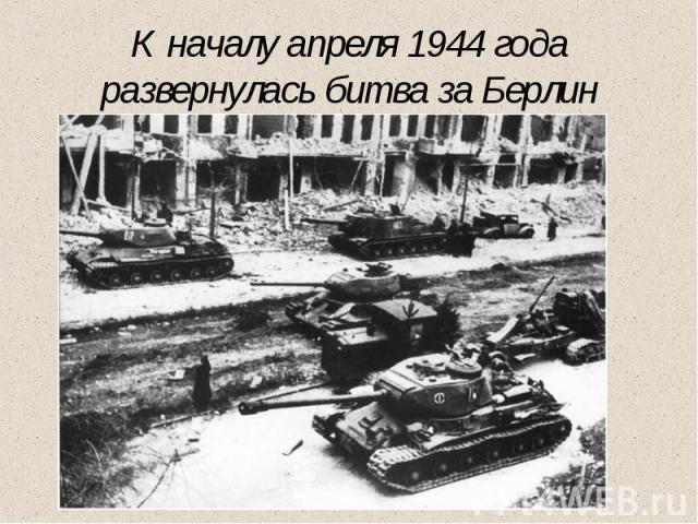 К началу апреля 1944 года развернулась битва за Берлин