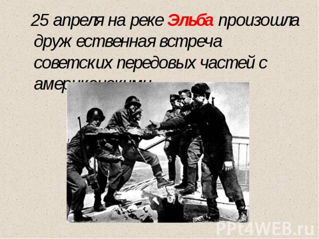 25 апреля на реке Эльба произошла дружественная встреча советских передовых частей с американскими.