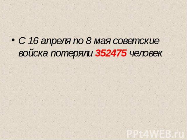 С 16 апреля по 8 мая советские войска потеряли 352475 человек
