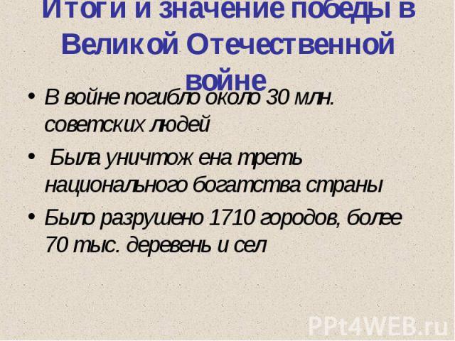 Итоги и значение победы в Великой Отечественной войне В войне погибло около 30 млн. советских людей Была уничтожена треть национального богатства страныБыло разрушено 1710 городов, более 70 тыс. деревень и сел