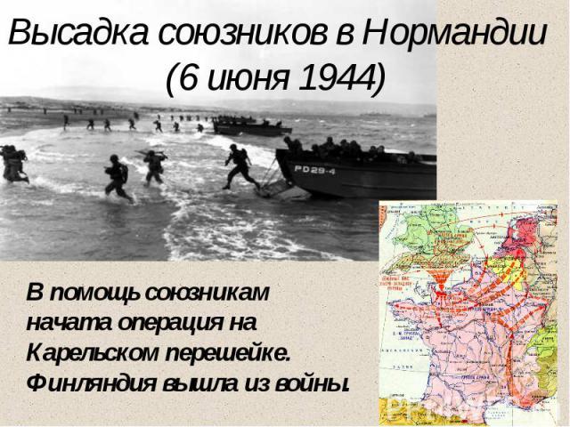 Высадка союзников в Нормандии(6 июня 1944) В помощь союзникам начата операция на Карельском перешейке. Финляндия вышла из войны.