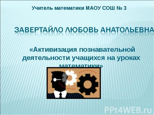 Учитель математики МАОУ СОШ № 3 «Активизация познавательной деятельности учащихся на уроках математики»