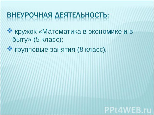кружок «Математика в экономике и в быту» (5 класс); групповые занятия (8 класс).
