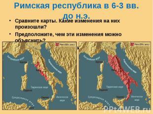 Римская республика в 6-3 вв. до н.э. Сравните карты. Какие изменения на них прои