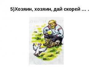 5)Хозяин, хозяин, дай скорей … .