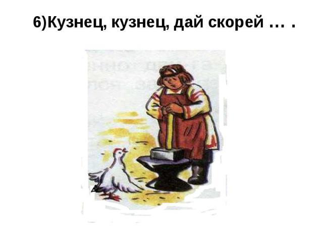 6)Кузнец, кузнец, дай скорей … .