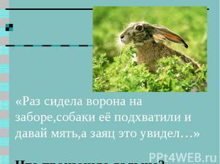 «Раз сидела ворона на заборе,собаки её подхватили и давай мять,а заяц это увидел