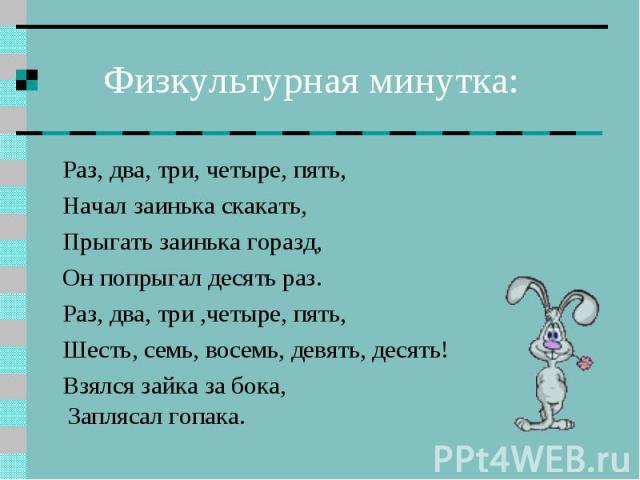 Физкультурная минутка: Раз, два, три, четыре, пять, Начал заинька скакать, Прыгать заинька горазд, Он попрыгал десять раз. Раз, два, три ,четыре, пять, Шесть, семь, восемь, девять, десять! Взялся зайка за бока, Заплясал гопака.