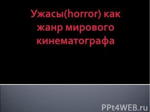 Ужасы(horror) как жанр мирового кинематографа Горбачев Николай 9б класс