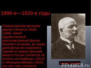 1890-е—1920-е годы Первым русским фильмом ужасов считается «Вий» (1909), немой х