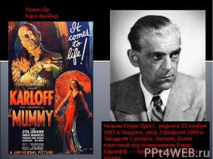 РежиссёрКарл Фройнд Уильям Генри Пратт , родился 23 ноября 1887 в Лондоне, умер