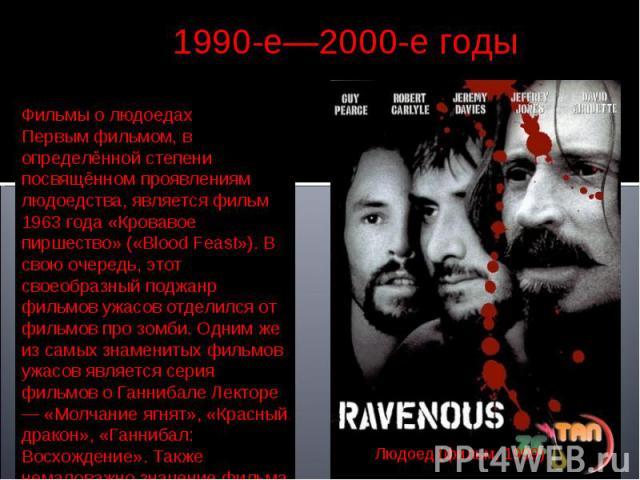 1990-е—2000-е годы Фильмы о людоедахПервым фильмом, в определённой степени посвящённом проявлениям людоедства, является фильм 1963 года «Кровавое пиршество» («Blood Feast»). В свою очередь, этот своеобразный поджанр фильмов ужасов отделился от фильм…