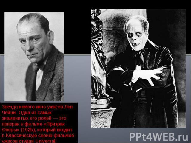Звезда немого кино ужасов Лон Чейни. Одна из самых знаменитых его ролей — это призрак в фильме «Призрак Оперы» (1925), который входит в Классическую серию фильмов ужасов студии Universal.