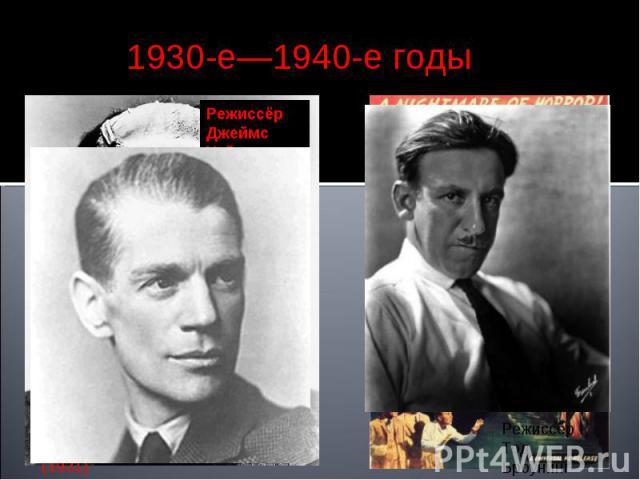 1930-е—1940-е годы РежиссёрДжеймс Уэйл