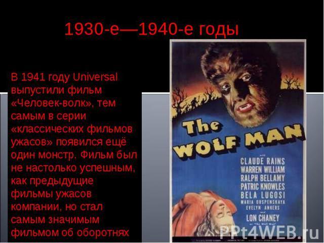 1930-е—1940-е годы В 1941 году Universal выпустили фильм «Человек-волк», тем самым в серии «классических фильмов ужасов» появился ещё один монстр. Фильм был не настолько успешным, как предыдущие фильмы ужасов компании, но стал самым значимым фильмом…