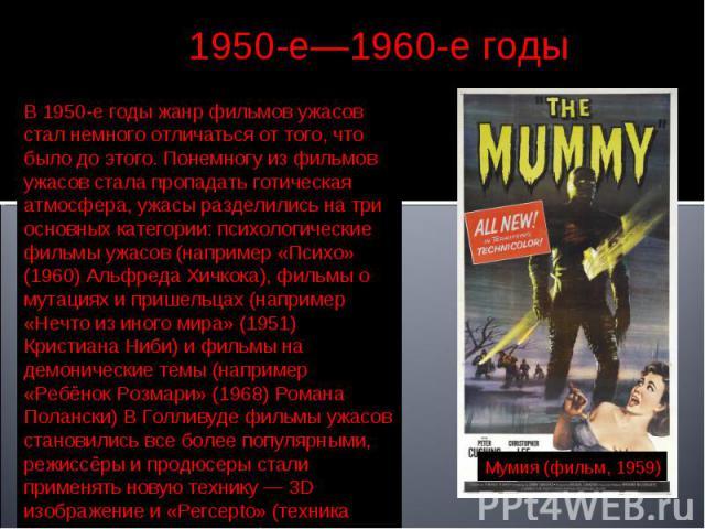 1950-е—1960-е годы В 1950-е годы жанр фильмов ужасов стал немного отличаться от того, что было до этого. Понемногу из фильмов ужасов стала пропадать готическая атмосфера, ужасы разделились на три основных категории: психологические фильмы ужасов (на…