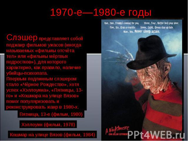 1970-е—1980-е годы Слэшер представляет собой поджанр фильмов ужасов (иногда называемых «фильмы отсчёта тел» или «фильмы мёртвых подростков»), для которого характерно, как правило, наличие убийцы-психопата. Ппервым подлинным слэшером стало «Чёрное Ро…