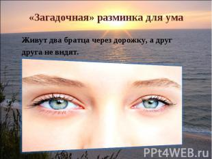«Загадочная» разминка для ума Живут два братца через дорожку, а другдруга не вид