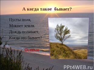 А когда такое бывает? Пусты поля, Мокнет земля.Дождь поливает, Когда это бывает?