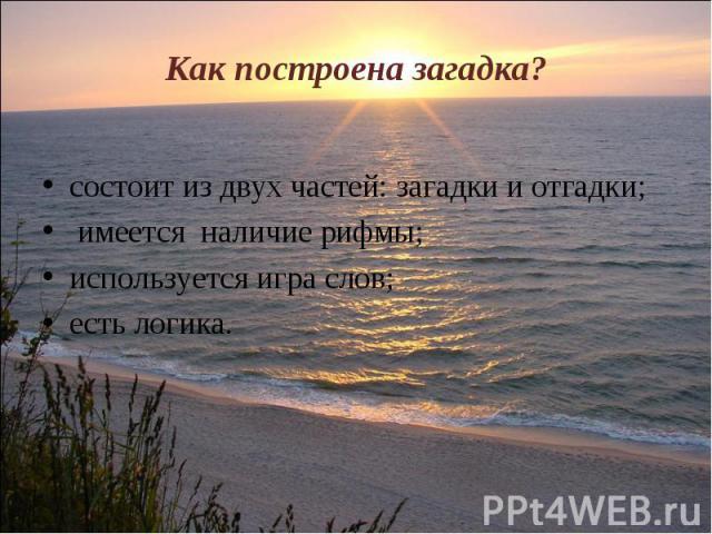 Как построена загадка? состоит из двух частей: загадки и отгадки; имеется наличие рифмы;используется игра слов;есть логика.