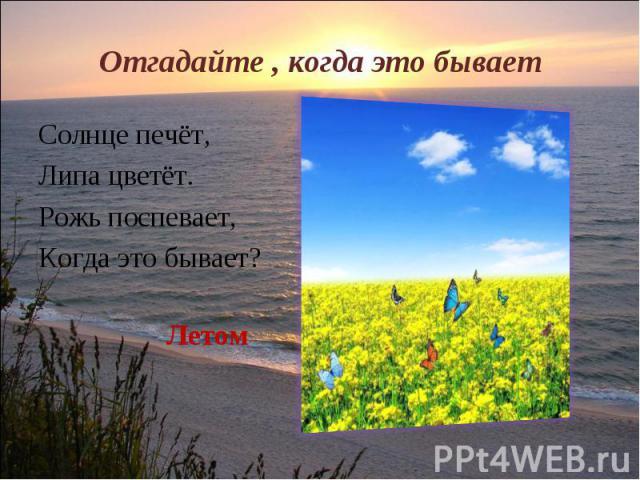 Отгадайте , когда это бывает Солнце печёт,Липа цветёт.Рожь поспевает,Когда это бывает?Летом