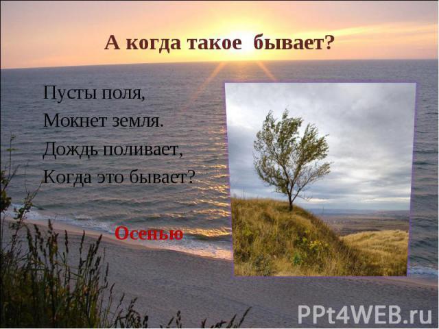 А когда такое бывает? Пусты поля, Мокнет земля.Дождь поливает, Когда это бывает?Осенью