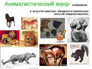 Анималистический жанр- изображение в искусстве животных. Зародился в первобытную