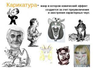 Карикатура- жанр в котором комический эффект создается за счет преувеличения и з