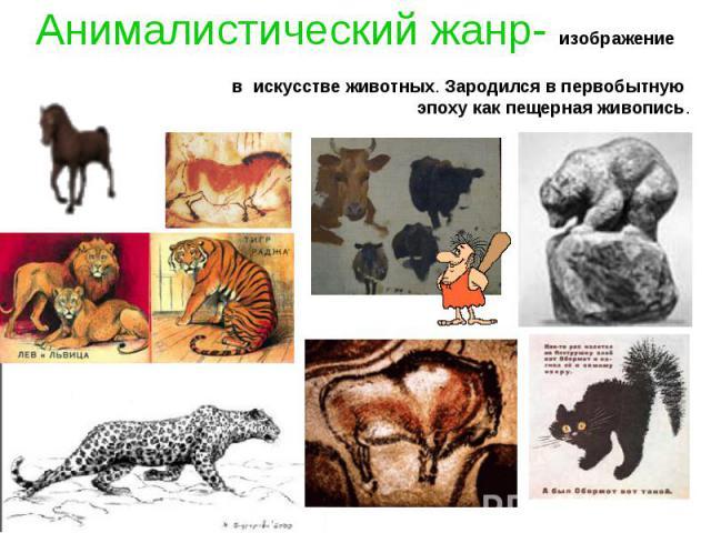 Анималистический жанр- изображение в искусстве животных. Зародился в первобытную эпоху как пещерная живопись.