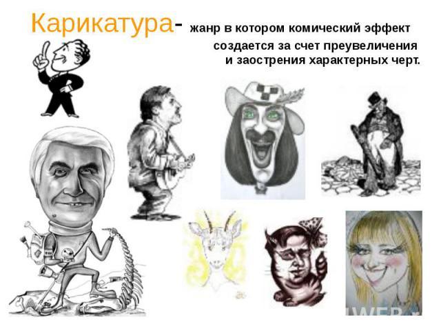 Карикатура- жанр в котором комический эффект создается за счет преувеличения и заострения характерных черт.