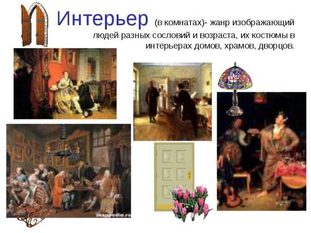 Интерьер (в комнатах)- жанр изображающийлюдей разных сословий и возраста, их костюмы в интерьерах домов, храмов, дворцов.