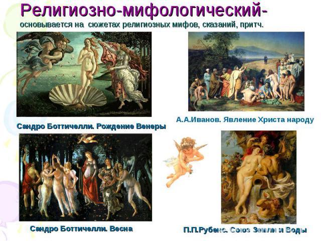 Религиозно-мифологический- основывается на сюжетах религиозных мифов, сказаний, притч.