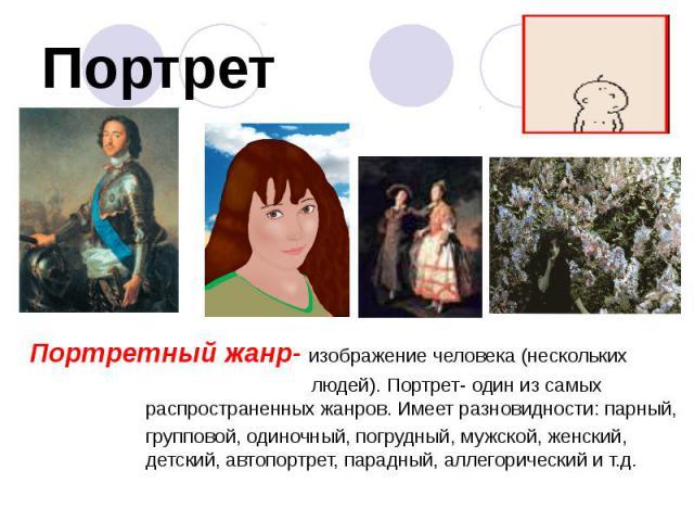 Портрет Портретный жанр- изображение человека (нескольких людей). Портрет- один из самых распространенных жанров. Имеет разновидности: парный, групповой, одиночный, погрудный, мужской, женский, детский, автопортрет, парадный, аллегорический и т.д.