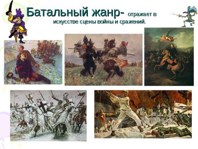 Батальный жанр- отражает в искусстве сцены войны и сражений.