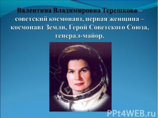 Валентина Владимировна Терешкова – советский космонавт, первая женщина – космона