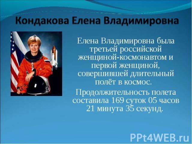 Кондакова Елена Владимировна Елена Владимировна была третьей российской женщиной-космонавтом и первой женщиной, совершившей длительный полёт в космос. Продолжительность полета составила 169 суток 05 часов 21 минута 35 секунд.