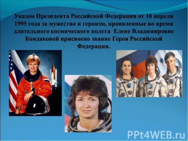 Указом Президента Российской Федерации от 10 апреля 1995 года за мужество и героизм, проявленные во время длительного космического полета Елене Владимировне Кондаковой присвоено звание Героя Российской Федерации.