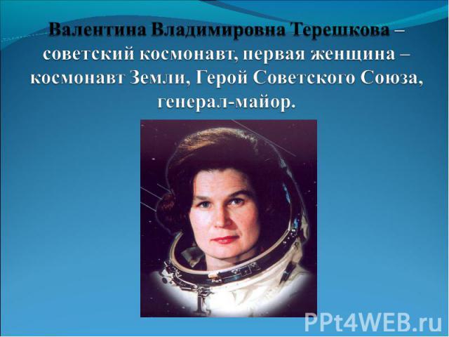 Валентина Владимировна Терешкова – советский космонавт, первая женщина – космонавт Земли, Герой Советского Союза, генерал-майор.