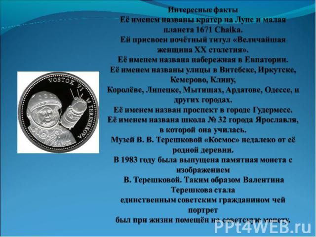 Интересные фактыЕё именем названы кратер на Луне и малая планета 1671 Chaika.Ей присвоен почётный титул «Величайшая женщина XX столетия».Её именем названа набережная в Евпатории.Её именем названы улицы в Витебске, Иркутске, Кемерово, Клину, Королёве…