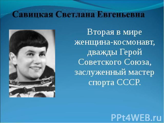 Савицкая Светлана Евгеньевна Вторая в мире женщина-космонавт, дважды Герой Советского Союза, заслуженный мастер спорта СССР.