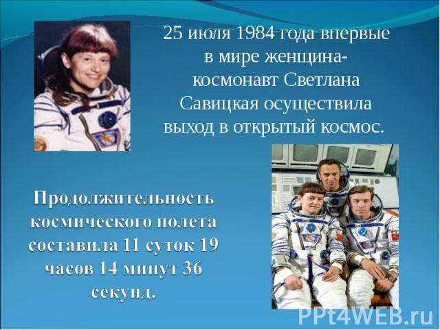 25 июля 1984 года впервые в мире женщина-космонавт Светлана Савицкая осуществила выход в открытый космос. Продолжительность космического полета составила 11 суток 19 часов 14 минут 36 секунд.