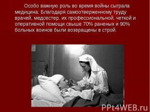 Особо важную роль во время войны сыграла медицина. Благодаря самоотверженному тр