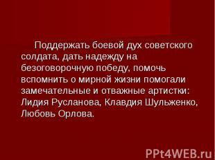 Поддержать боевой дух советского солдата, дать надежду на безоговорочную победу,