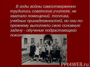 В годы войны самоотверженно трудились советские учителя, не хватало помещений, т