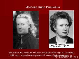 Изотова Кира Ивановна Изотова Кира Ивановна была с декабря 1942 года по сентябрь